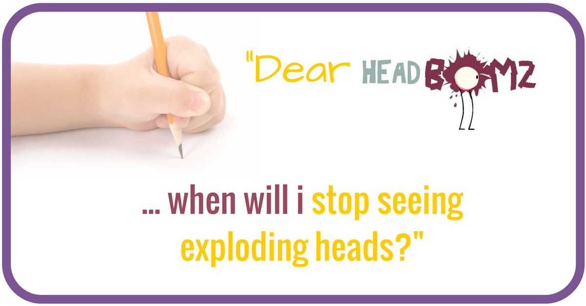 Dear HEADBomz – when will I stop seeing exploding heads?  ~ A Letter to ISPCC Childline