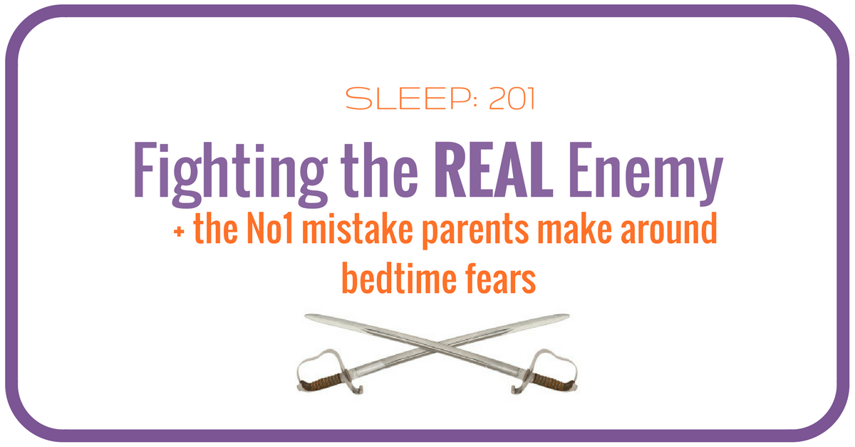 Sleep 201 : Fighting the Real Enemy, and the No.1 mistake parents make when it comes to bedtime fear